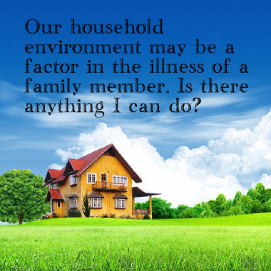 Our household environment may be a factor in the illness of a family  member. Is there anything I can do?