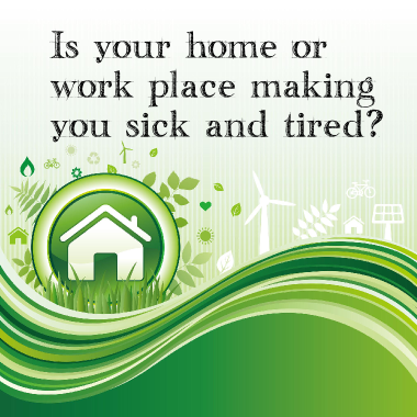 Is Your Home or Work Place Making You Sick and Tired?